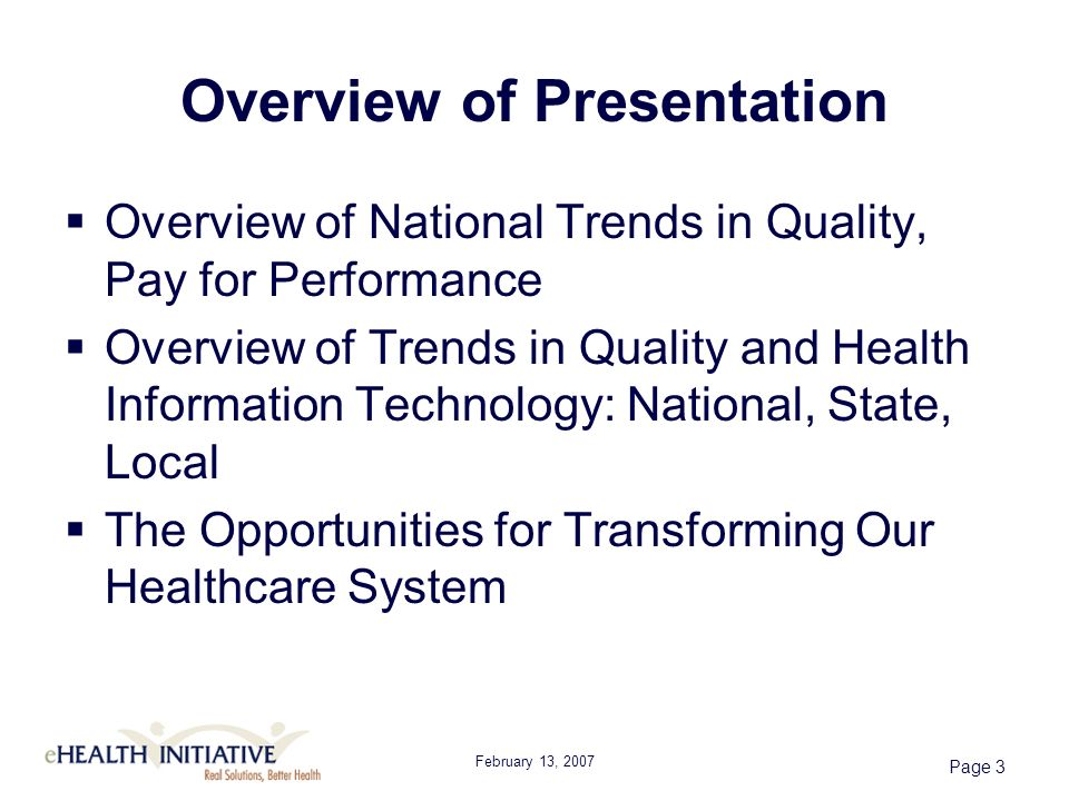 February 13, 2007 Page 3 Overview of Presentation Overview of National Trends in Quality, Pay for Performance Overview of Trends in Quality and Health Information Technology: National, State, Local The Opportunities for Transforming Our Healthcare System