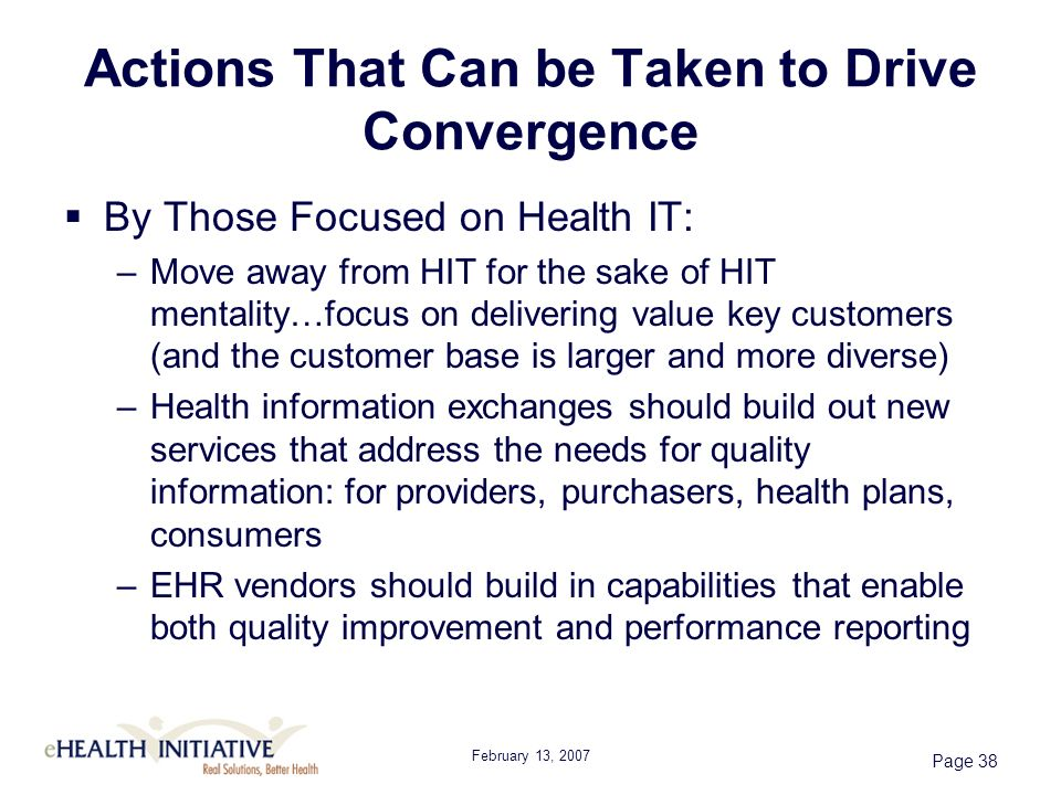 February 13, 2007 Page 38 Actions That Can be Taken to Drive Convergence By Those Focused on Health IT: –Move away from HIT for the sake of HIT mentality…focus on delivering value key customers (and the customer base is larger and more diverse) –Health information exchanges should build out new services that address the needs for quality information: for providers, purchasers, health plans, consumers –EHR vendors should build in capabilities that enable both quality improvement and performance reporting