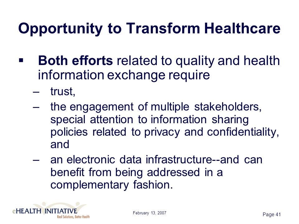 February 13, 2007 Page 41 Opportunity to Transform Healthcare Both efforts related to quality and health information exchange require –trust, –the engagement of multiple stakeholders, special attention to information sharing policies related to privacy and confidentiality, and –an electronic data infrastructure--and can benefit from being addressed in a complementary fashion.