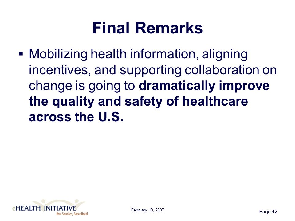 February 13, 2007 Page 42 Final Remarks Mobilizing health information, aligning incentives, and supporting collaboration on change is going to dramatically improve the quality and safety of healthcare across the U.S.