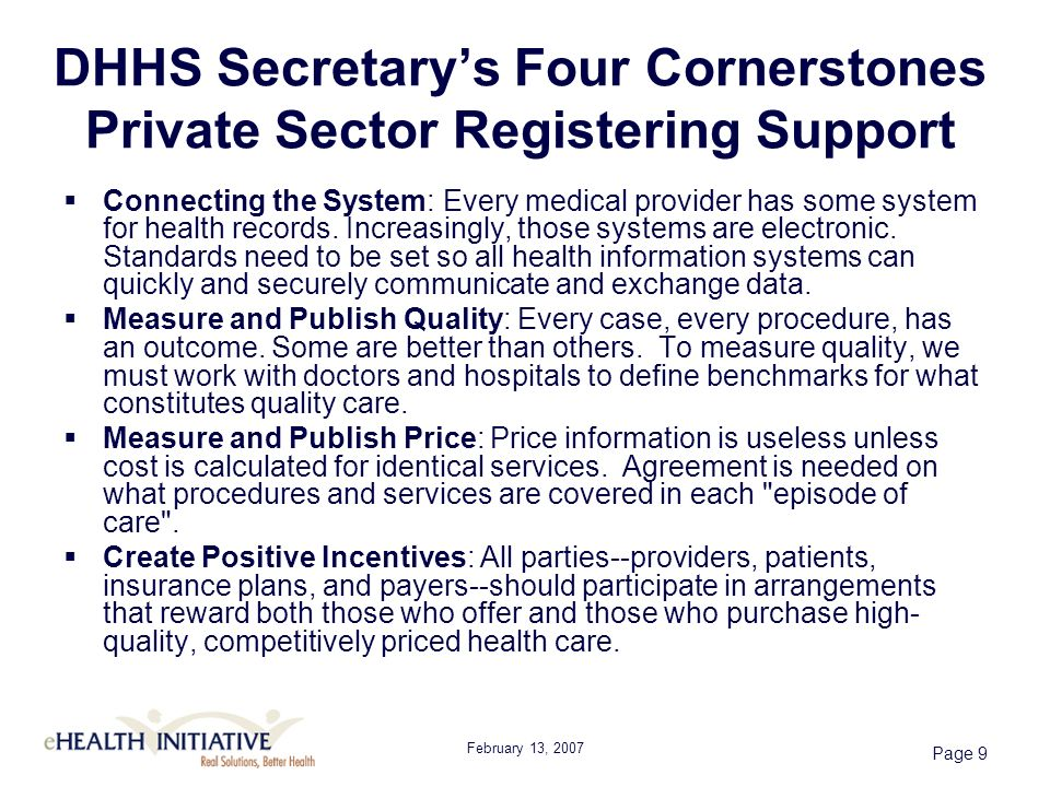 February 13, 2007 Page 9 DHHS Secretarys Four Cornerstones Private Sector Registering Support Connecting the System: Every medical provider has some system for health records.
