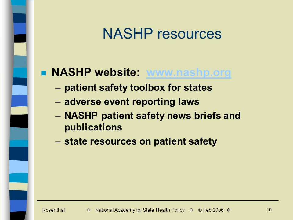 Rosenthal 10 v National Academy for State Health Policy v © Feb 2006 v NASHP resources NASHP website: www.nashp.orgwww.nashp.org –patient safety toolbox for states –adverse event reporting laws –NASHP patient safety news briefs and publications –state resources on patient safety