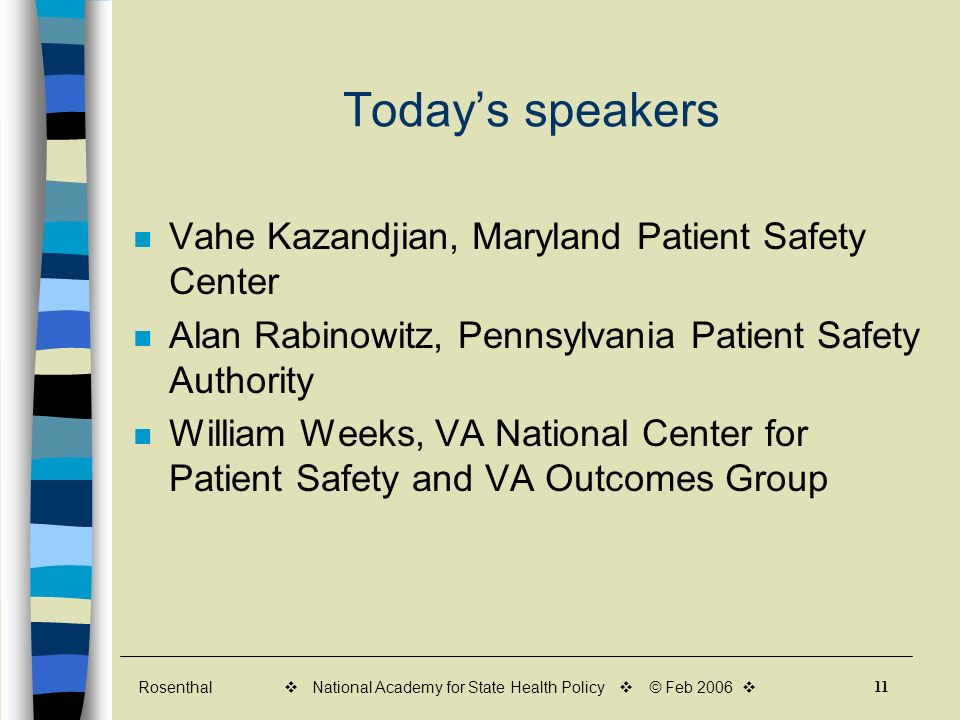 Rosenthal 11 v National Academy for State Health Policy v © Feb 2006 v Todays speakers Vahe Kazandjian, Maryland Patient Safety Center Alan Rabinowitz, Pennsylvania Patient Safety Authority William Weeks, VA National Center for Patient Safety and VA Outcomes Group