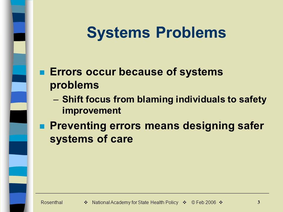 Rosenthal 3 v National Academy for State Health Policy v © Feb 2006 v Systems Problems Errors occur because of systems problems –Shift focus from blaming individuals to safety improvement Preventing errors means designing safer systems of care