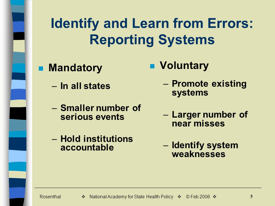 Rosenthal 5 v National Academy for State Health Policy v © Feb 2006 v Identify and Learn from Errors: Reporting Systems Mandatory –In all states –Smaller number of serious events –Hold institutions accountable Voluntary –Promote existing systems –Larger number of near misses –Identify system weaknesses