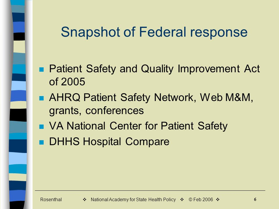 Rosenthal 6 v National Academy for State Health Policy v © Feb 2006 v Snapshot of Federal response Patient Safety and Quality Improvement Act of 2005 AHRQ Patient Safety Network, Web M&M, grants, conferences VA National Center for Patient Safety DHHS Hospital Compare
