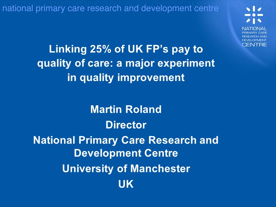 Linking 25% of UK FPs pay to quality of care: a major experiment in quality improvement Martin Roland Director National Primary Care Research and Development Centre University of Manchester UK