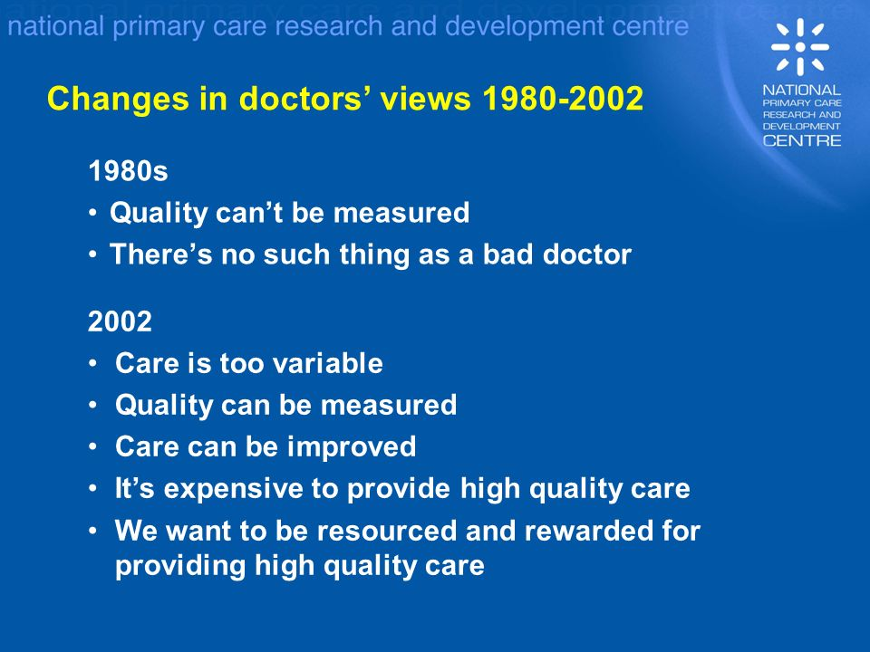 1980s Quality cant be measured Theres no such thing as a bad doctor 2002 Care is too variable Quality can be measured Care can be improved Its expensive to provide high quality care We want to be resourced and rewarded for providing high quality care Changes in doctors views 1980-2002