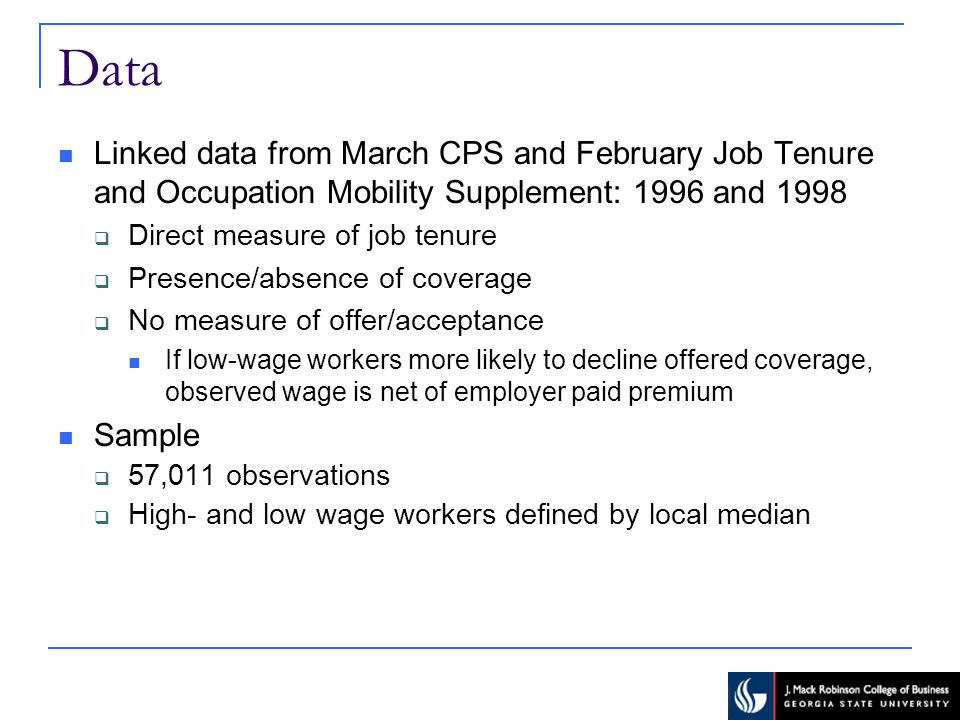 Data Linked data from March CPS and February Job Tenure and Occupation Mobility Supplement: 1996 and 1998 Direct measure of job tenure Presence/absence of coverage No measure of offer/acceptance If low-wage workers more likely to decline offered coverage, observed wage is net of employer paid premium Sample 57,011 observations High- and low wage workers defined by local median