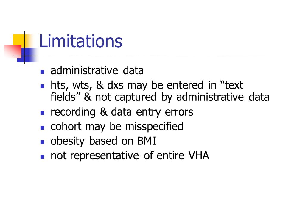 Limitations administrative data hts, wts, & dxs may be entered in text fields & not captured by administrative data recording & data entry errors cohort may be misspecified obesity based on BMI not representative of entire VHA