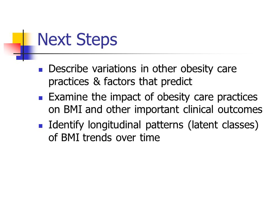 Next Steps Describe variations in other obesity care practices & factors that predict Examine the impact of obesity care practices on BMI and other important clinical outcomes Identify longitudinal patterns (latent classes) of BMI trends over time