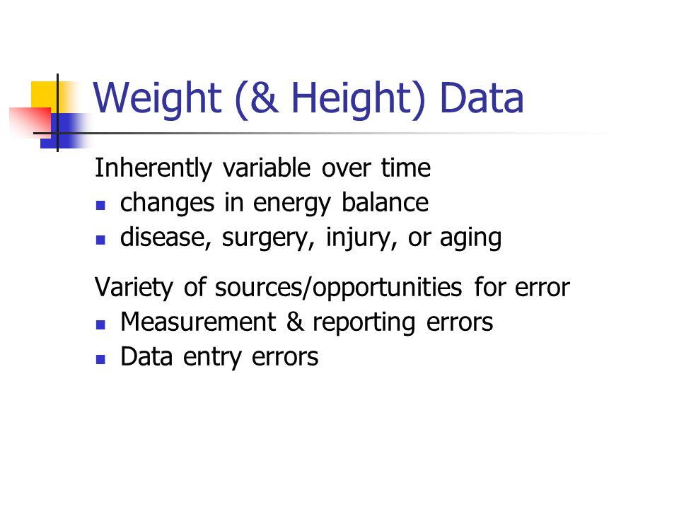 Weight (& Height) Data Inherently variable over time changes in energy balance disease, surgery, injury, or aging Variety of sources/opportunities for error Measurement & reporting errors Data entry errors