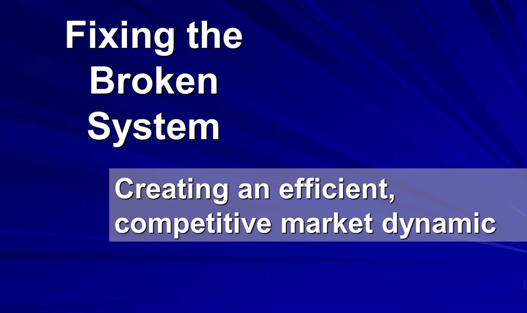 Fixing the Broken System Creating an efficient, competitive market dynamic