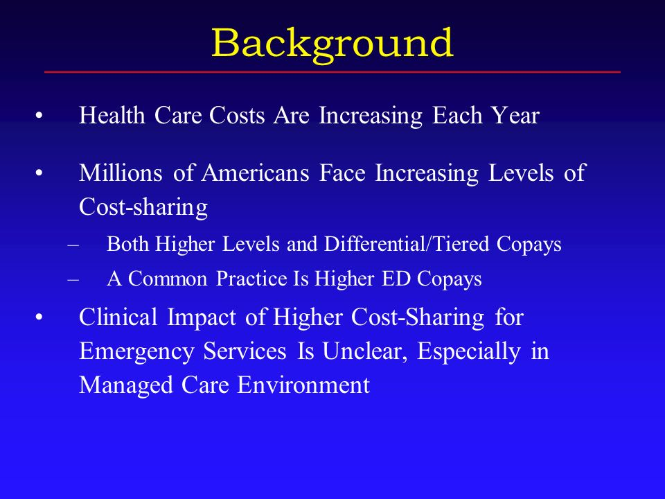 Background Health Care Costs Are Increasing Each Year Millions of Americans Face Increasing Levels of Cost-sharing –Both Higher Levels and Differential/Tiered Copays –A Common Practice Is Higher ED Copays Clinical Impact of Higher Cost-Sharing for Emergency Services Is Unclear, Especially in Managed Care Environment