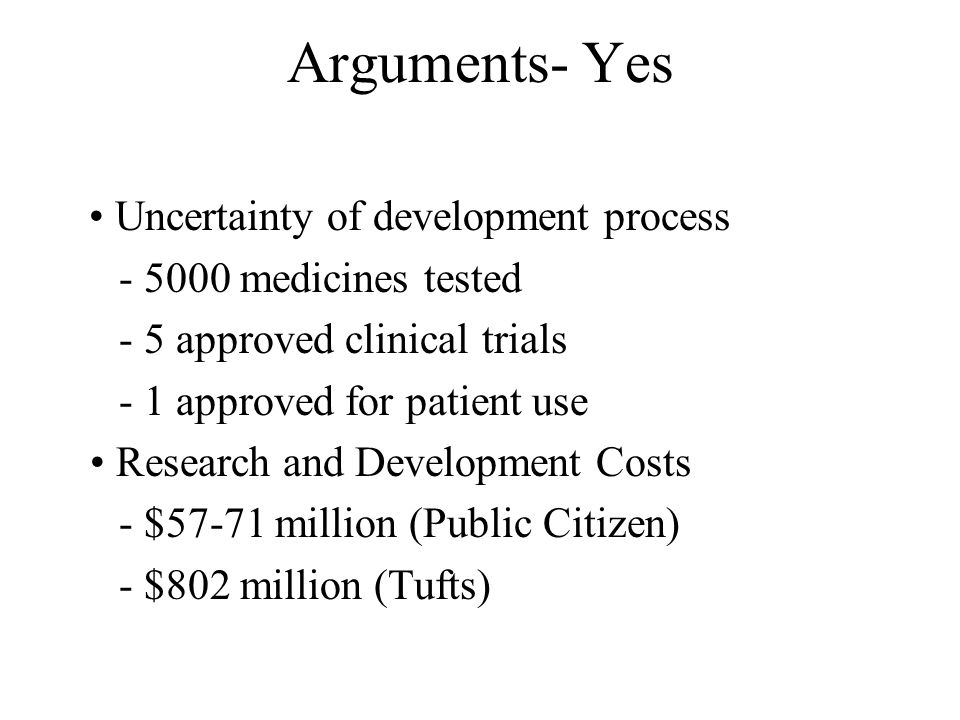 Arguments- Yes Uncertainty of development process - 5000 medicines tested - 5 approved clinical trials - 1 approved for patient use Research and Development Costs - $57-71 million (Public Citizen) - $802 million (Tufts)