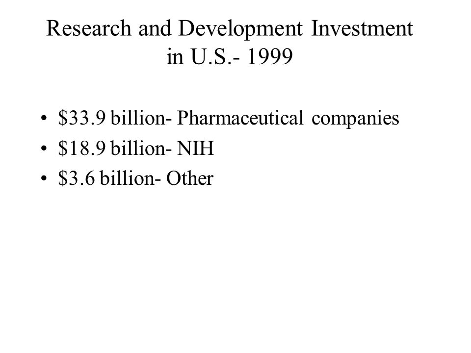 Research and Development Investment in U.S.- 1999 $33.9 billion- Pharmaceutical companies $18.9 billion- NIH $3.6 billion- Other