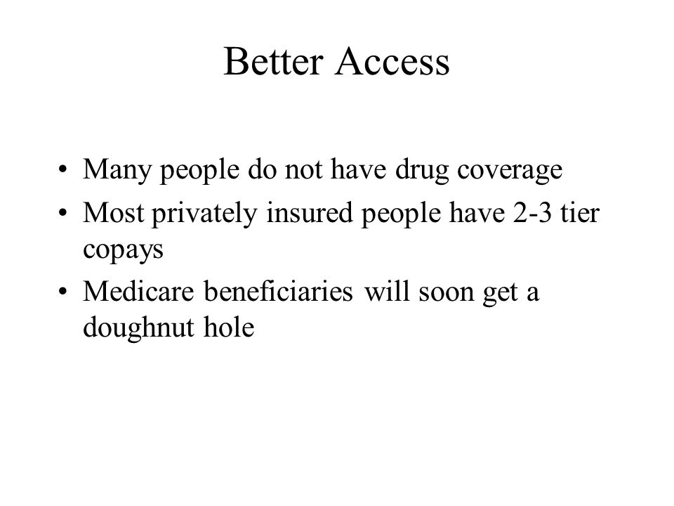 Better Access Many people do not have drug coverage Most privately insured people have 2-3 tier copays Medicare beneficiaries will soon get a doughnut hole