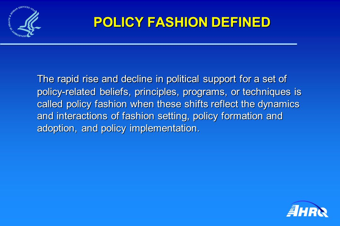 POLICY FASHION DEFINED The rapid rise and decline in political support for a set of policy-related beliefs, principles, programs, or techniques is called policy fashion when these shifts reflect the dynamics and interactions of fashion setting, policy formation and adoption, and policy implementation.