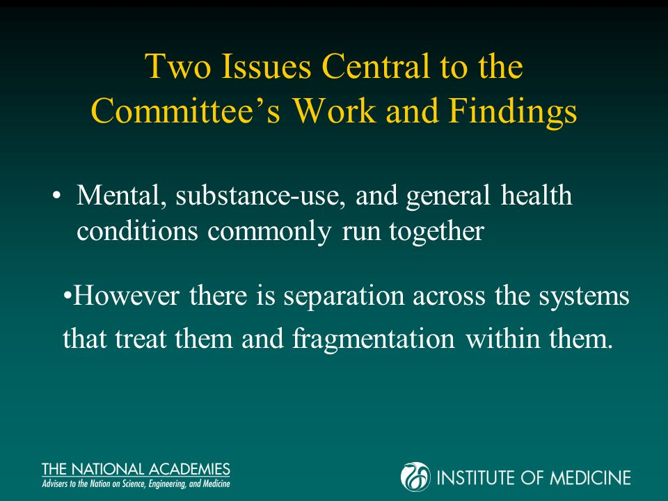 Two Issues Central to the Committees Work and Findings Mental, substance-use, and general health conditions commonly run together However there is separation across the systems that treat them and fragmentation within them.