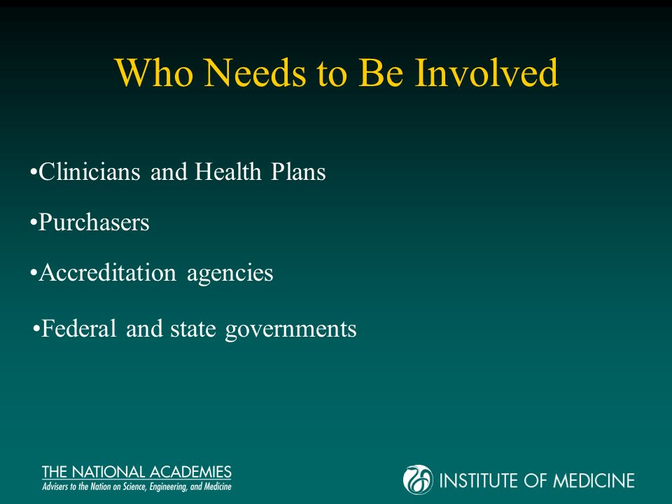 Who Needs to Be Involved Clinicians and Health Plans Purchasers Accreditation agencies Federal and state governments