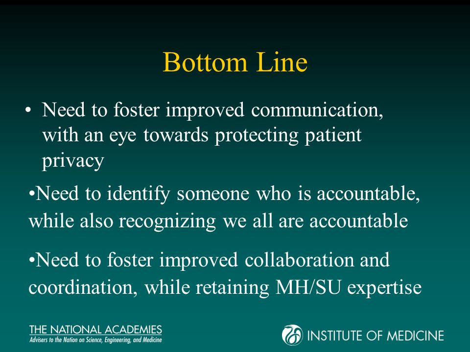 Bottom Line Need to foster improved communication, with an eye towards protecting patient privacy Need to foster improved collaboration and coordination, while retaining MH/SU expertise Need to identify someone who is accountable, while also recognizing we all are accountable