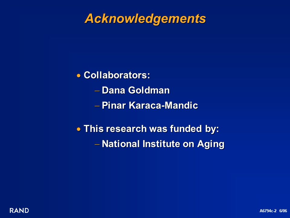 A6794c-2 6/06Acknowledgements Collaborators: Collaborators: Dana Goldman Dana Goldman Pinar Karaca-Mandic Pinar Karaca-Mandic This research was funded by: This research was funded by: National Institute on Aging National Institute on Aging