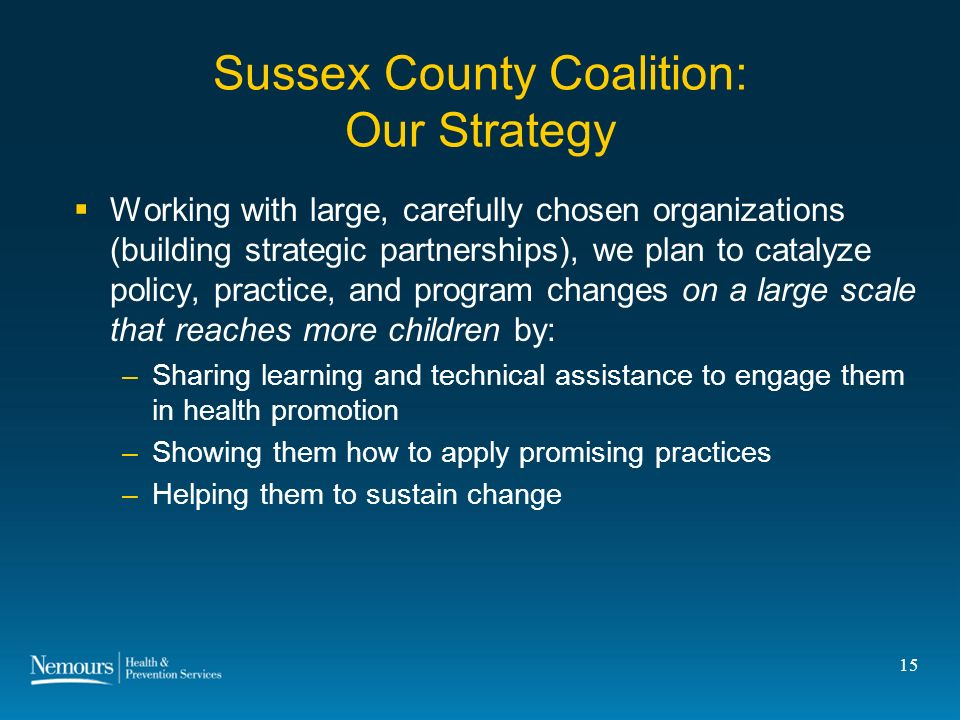 15 Sussex County Coalition: Our Strategy Working with large, carefully chosen organizations (building strategic partnerships), we plan to catalyze policy, practice, and program changes on a large scale that reaches more children by: –Sharing learning and technical assistance to engage them in health promotion –Showing them how to apply promising practices –Helping them to sustain change