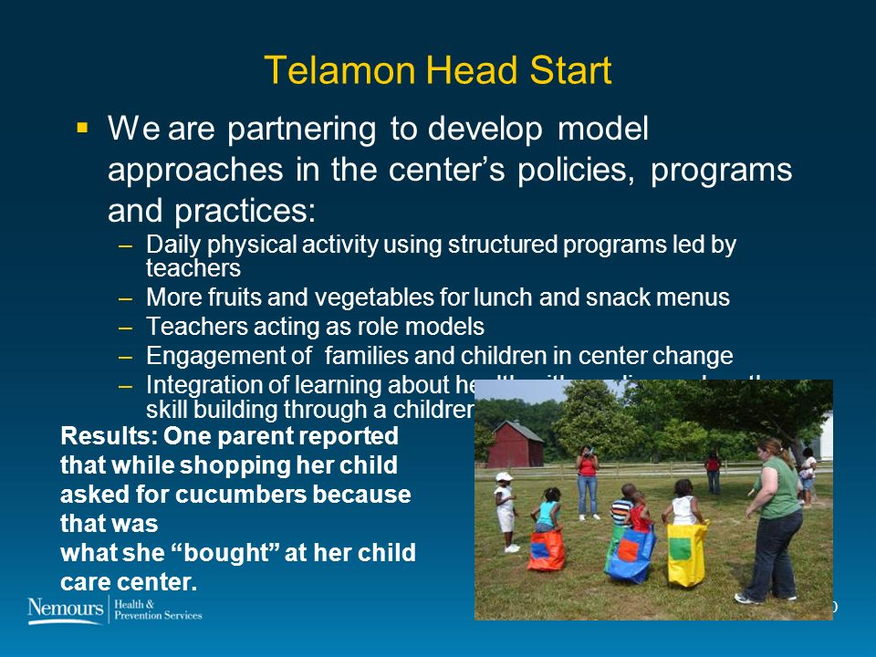 20 Telamon Head Start We are partnering to develop model approaches in the centers policies, programs and practices: – Daily physical activity using structured programs led by teachers – More fruits and vegetables for lunch and snack menus – Teachers acting as role models –Engagement of families and children in center change – Integration of learning about health with reading and math skill building through a childrens fruit and vegetable market Results: One parent reported that while shopping her child asked for cucumbers because that was what she bought at her child care center.