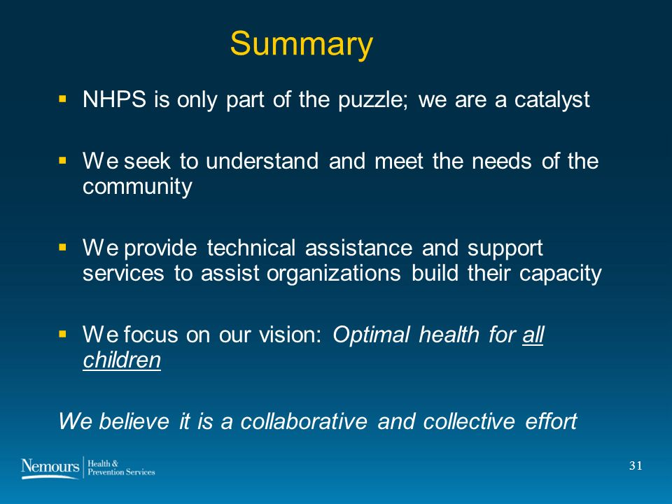 31 Summary NHPS is only part of the puzzle; we are a catalyst We seek to understand and meet the needs of the community We provide technical assistance and support services to assist organizations build their capacity We focus on our vision: Optimal health for all children We believe it is a collaborative and collective effort