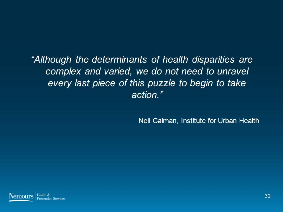 32 Although the determinants of health disparities are complex and varied, we do not need to unravel every last piece of this puzzle to begin to take action.