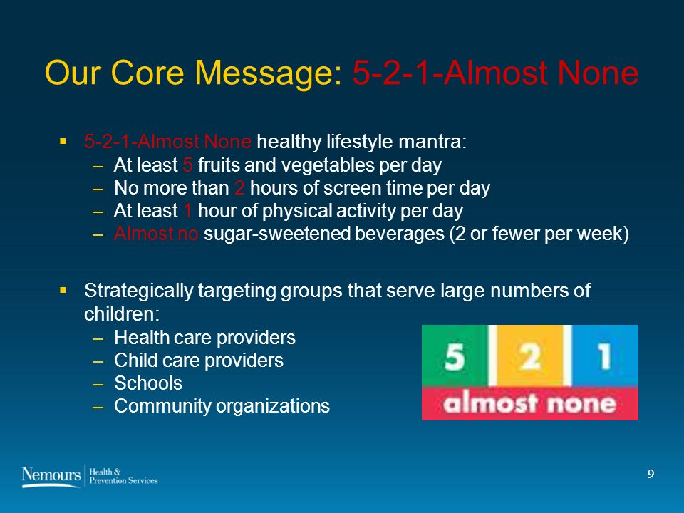 9 Our Core Message: 5-2-1-Almost None 5-2-1-Almost None healthy lifestyle mantra: –At least 5 fruits and vegetables per day –No more than 2 hours of screen time per day –At least 1 hour of physical activity per day –Almost no sugar-sweetened beverages (2 or fewer per week) Strategically targeting groups that serve large numbers of children: –Health care providers –Child care providers –Schools –Community organizations