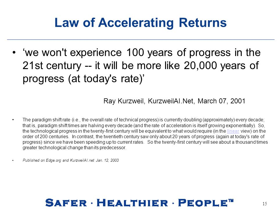 15 Law of Accelerating Returns we won t experience 100 years of progress in the 21st century -- it will be more like 20,000 years of progress (at today s rate) The paradigm shift rate (i.e., the overall rate of technical progress) is currently doubling (approximately) every decade; that is, paradigm shift times are halving every decade (and the rate of acceleration is itself growing exponentially).
