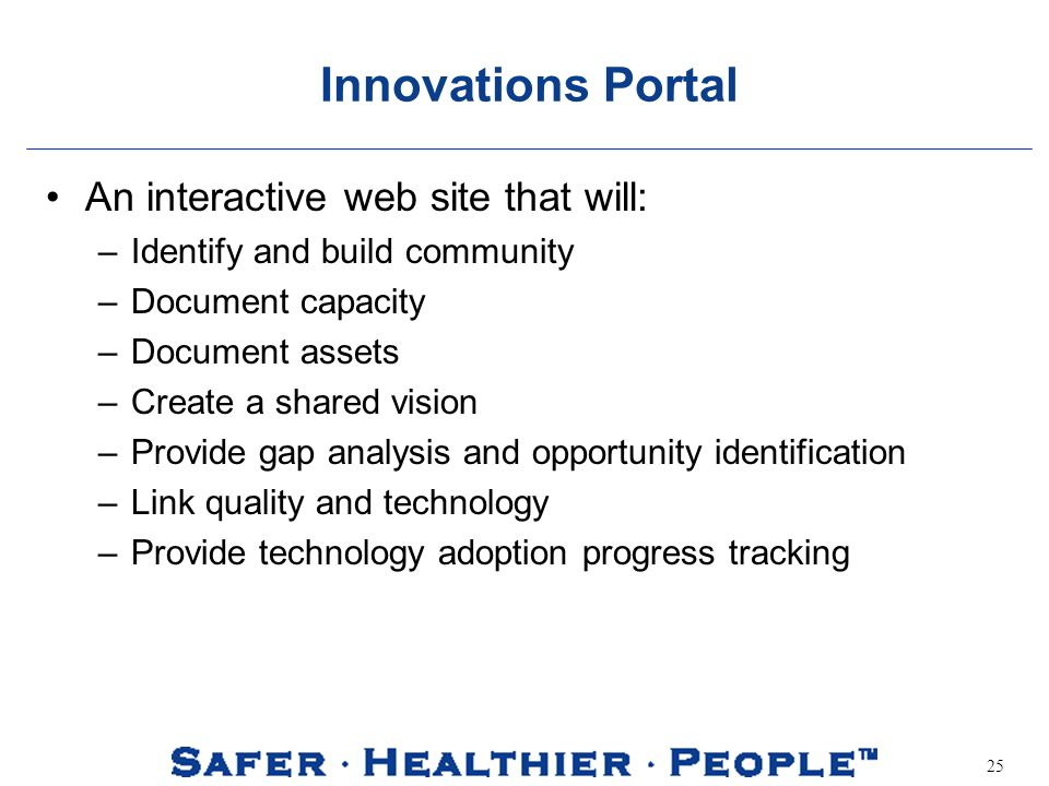 25 Innovations Portal An interactive web site that will: –Identify and build community –Document capacity –Document assets –Create a shared vision –Provide gap analysis and opportunity identification –Link quality and technology –Provide technology adoption progress tracking