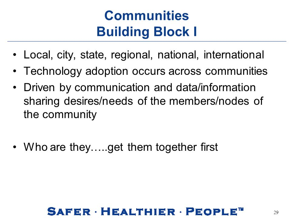 29 Communities Building Block I Local, city, state, regional, national, international Technology adoption occurs across communities Driven by communication and data/information sharing desires/needs of the members/nodes of the community Who are they…..get them together first