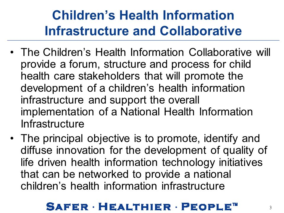 3 Childrens Health Information Infrastructure and Collaborative The Childrens Health Information Collaborative will provide a forum, structure and process for child health care stakeholders that will promote the development of a childrens health information infrastructure and support the overall implementation of a National Health Information Infrastructure The principal objective is to promote, identify and diffuse innovation for the development of quality of life driven health information technology initiatives that can be networked to provide a national childrens health information infrastructure