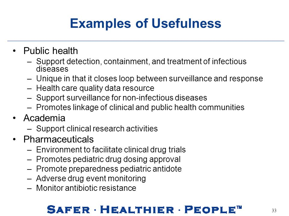 33 Examples of Usefulness Public health –Support detection, containment, and treatment of infectious diseases –Unique in that it closes loop between surveillance and response –Health care quality data resource –Support surveillance for non-infectious diseases –Promotes linkage of clinical and public health communities Academia –Support clinical research activities Pharmaceuticals –Environment to facilitate clinical drug trials –Promotes pediatric drug dosing approval –Promote preparedness pediatric antidote –Adverse drug event monitoring –Monitor antibiotic resistance