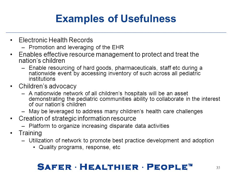 35 Examples of Usefulness Electronic Health Records –Promotion and leveraging of the EHR Enables effective resource management to protect and treat the nations children –Enable resourcing of hard goods, pharmaceuticals, staff etc during a nationwide event by accessing inventory of such across all pediatric institutions Childrens advocacy –A nationwide network of all childrens hospitals will be an asset demonstrating the pediatric communities ability to collaborate in the interest of our nations children –May be leveraged to address many childrens health care challenges Creation of strategic information resource –Platform to organize increasing disparate data activities Training –Utilization of network to promote best practice development and adoption Quality programs, response, etc