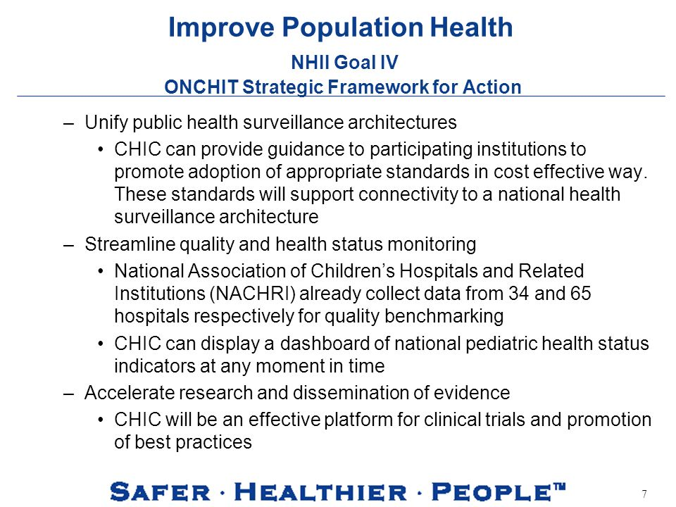 7 Improve Population Health NHII Goal IV ONCHIT Strategic Framework for Action –Unify public health surveillance architectures CHIC can provide guidance to participating institutions to promote adoption of appropriate standards in cost effective way.