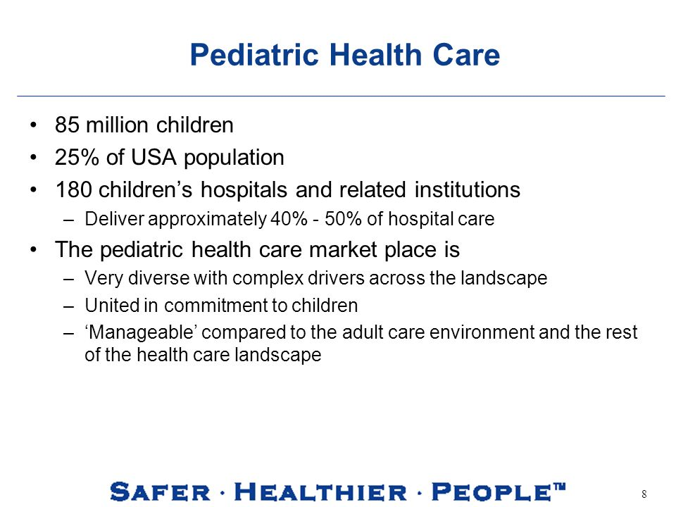 8 Pediatric Health Care 85 million children 25% of USA population 180 childrens hospitals and related institutions –Deliver approximately 40% - 50% of hospital care The pediatric health care market place is –Very diverse with complex drivers across the landscape –United in commitment to children –Manageable compared to the adult care environment and the rest of the health care landscape