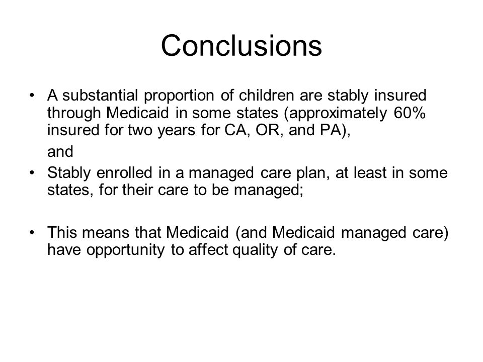 Conclusions A substantial proportion of children are stably insured through Medicaid in some states (approximately 60% insured for two years for CA, OR, and PA), and Stably enrolled in a managed care plan, at least in some states, for their care to be managed; This means that Medicaid (and Medicaid managed care) have opportunity to affect quality of care.