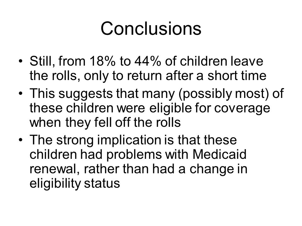 Conclusions Still, from 18% to 44% of children leave the rolls, only to return after a short time This suggests that many (possibly most) of these children were eligible for coverage when they fell off the rolls The strong implication is that these children had problems with Medicaid renewal, rather than had a change in eligibility status