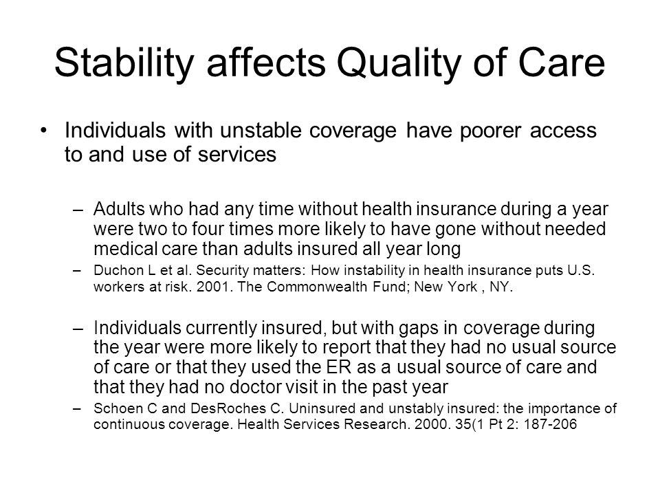 Stability affects Quality of Care Individuals with unstable coverage have poorer access to and use of services –Adults who had any time without health insurance during a year were two to four times more likely to have gone without needed medical care than adults insured all year long –Duchon L et al.