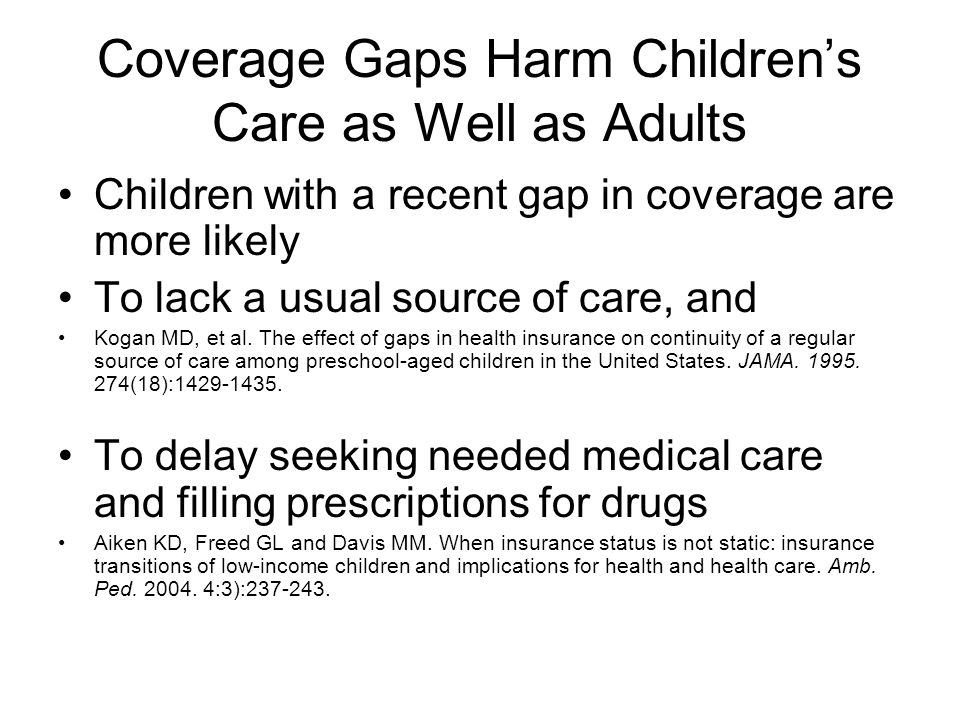 Coverage Gaps Harm Childrens Care as Well as Adults Children with a recent gap in coverage are more likely To lack a usual source of care, and Kogan MD, et al.