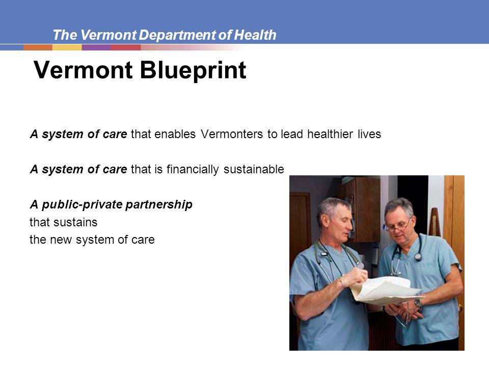 The Vermont Department of Health Vermont Blueprint A system of care that enables Vermonters to lead healthier lives A system of care that is financially sustainable inable;and, A public-private partnership that sustains the new system of care