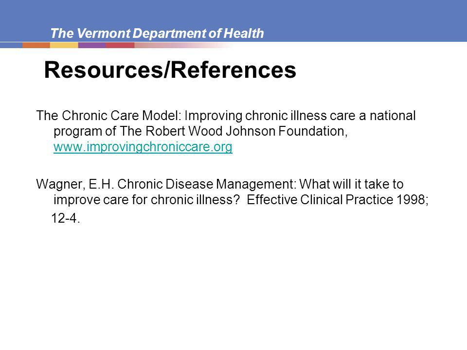 The Vermont Department of Health Resources/References The Chronic Care Model: Improving chronic illness care a national program of The Robert Wood Johnson Foundation,     Wagner, E.H.