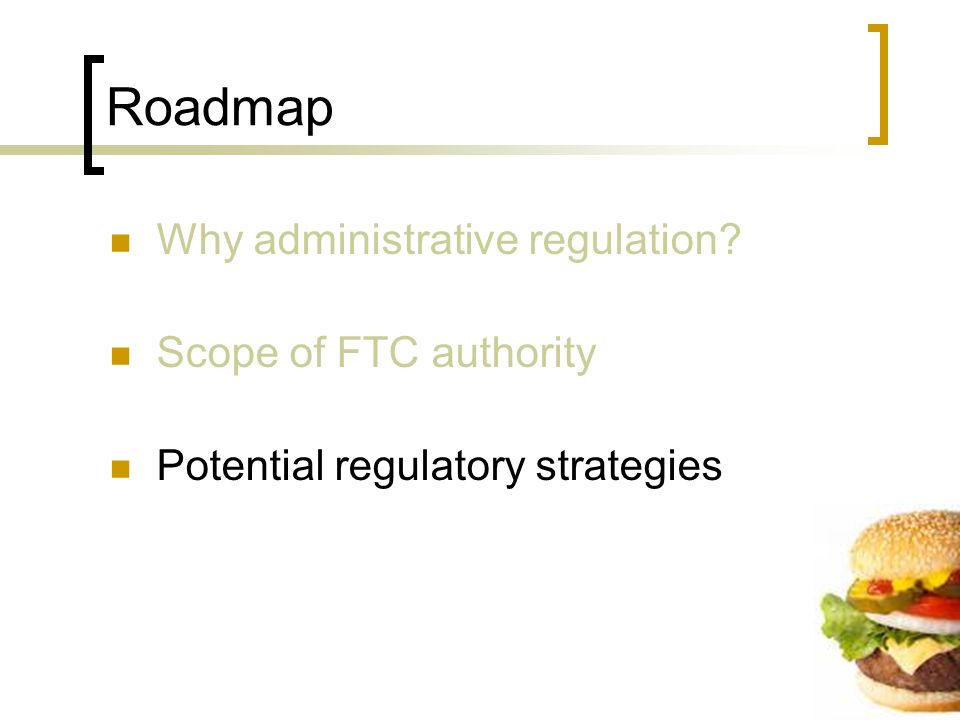 Roadmap Why administrative regulation Scope of FTC authority Potential regulatory strategies