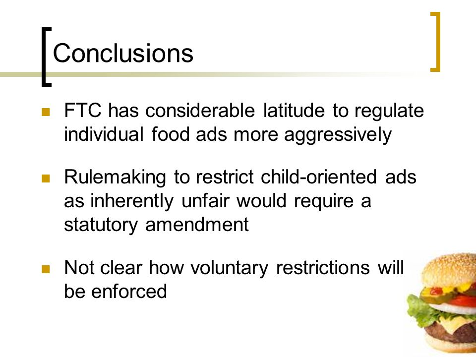 Conclusions FTC has considerable latitude to regulate individual food ads more aggressively Rulemaking to restrict child-oriented ads as inherently unfair would require a statutory amendment Not clear how voluntary restrictions will be enforced