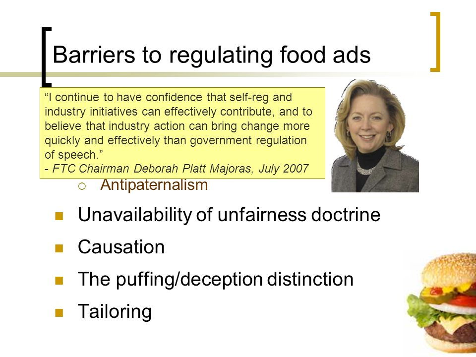 Barriers to regulating food ads FTCs current posture Emphasis on the concept of reasonable avoidance Antipaternalism Unavailability of unfairness doctrine Causation The puffing/deception distinction Tailoring I continue to have confidence that self-reg and industry initiatives can effectively contribute, and to believe that industry action can bring change more quickly and effectively than government regulation of speech.