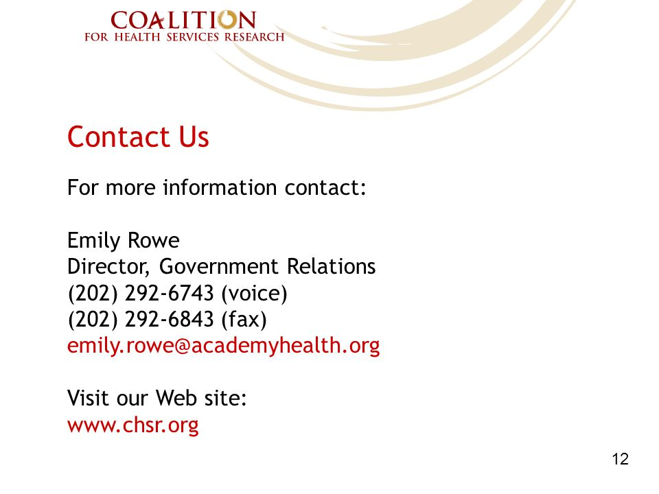 Contact Us For more information contact: Emily Rowe Director, Government Relations (202) 292-6743 (voice) (202) 292-6843 (fax) emily.rowe@academyhealth.org Visit our Web site: www.chsr.org 12