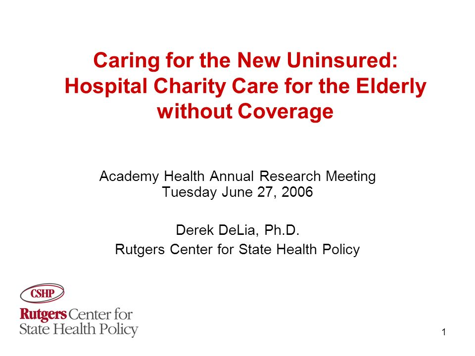 1 Caring for the New Uninsured: Hospital Charity Care for the Elderly without Coverage Academy Health Annual Research Meeting Tuesday June 27, 2006 Derek DeLia, Ph.D.